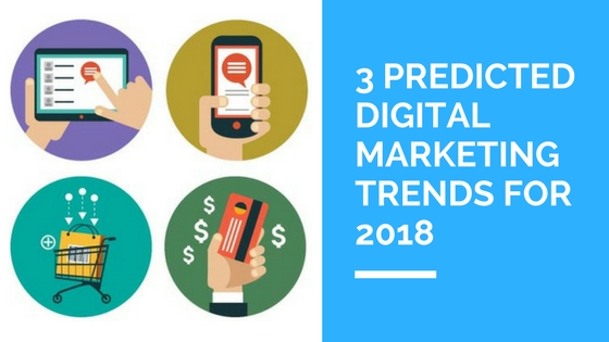 3 Predicted Digital Marketing Trends for 2018 (1)