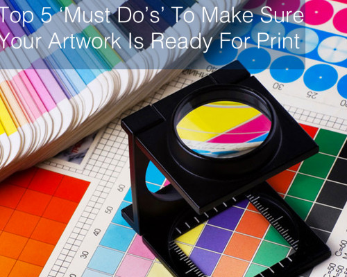 Top 5 'Must Do's' To Make Sure Your Artwork Is Ready For Print